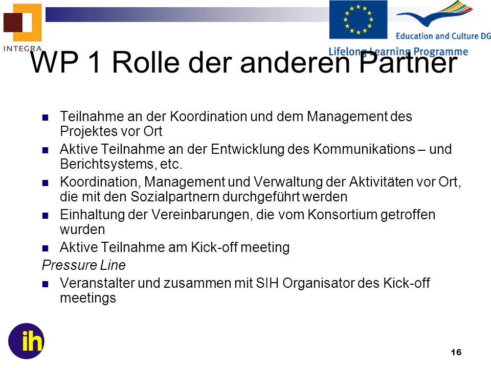 16 Teilnahme an der Koordination und dem Management des Projektes vor Ort Aktive Teilnahme an der Entwicklung des Kommunikations – und Berichtsystems, etc.