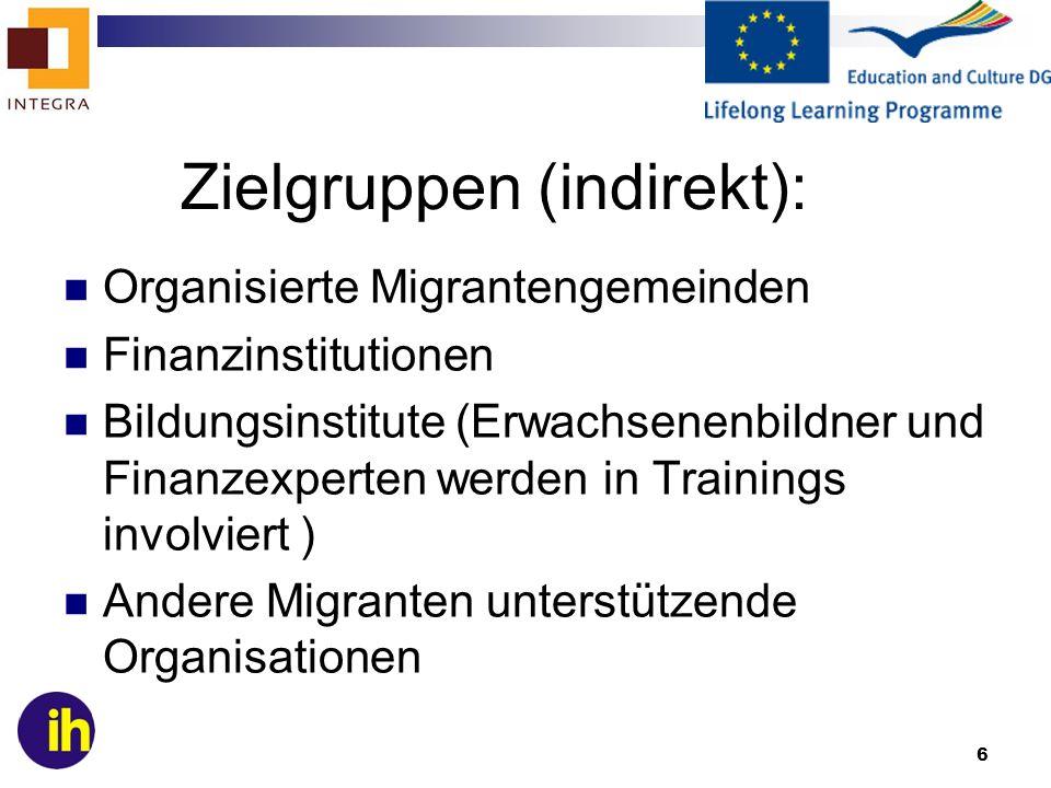 6 Zielgruppen (indirekt): Organisierte Migrantengemeinden Finanzinstitutionen Bildungsinstitute (Erwachsenenbildner und Finanzexperten werden in Trainings involviert ) Andere Migranten unterstützende Organisationen