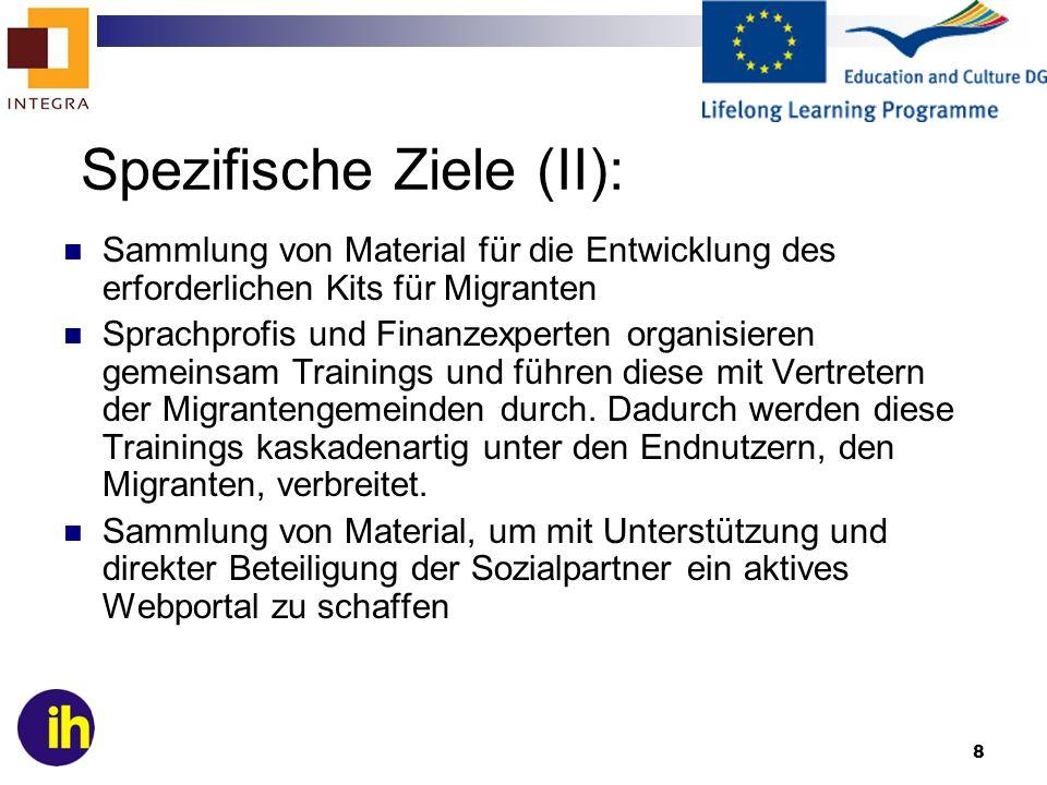 9 Allgemeine Ziele Verbesserung der sprachlichen Grundkenntnisse von Migranten in den Partnerländern, speziell hinsichtlich finanzieller Belange der Mobilität von Migranten innerhalb des europäischen Arbeitsmarktes des interkulturellen Lernens und der Bereitschaft zur internationalen Kommunikation in Migrantengemeinden in verschiedenen Ländern des Selbstvetrauens der Migranten der Fähigkeit persönliche und kulturelle Grenzen zu überwinden