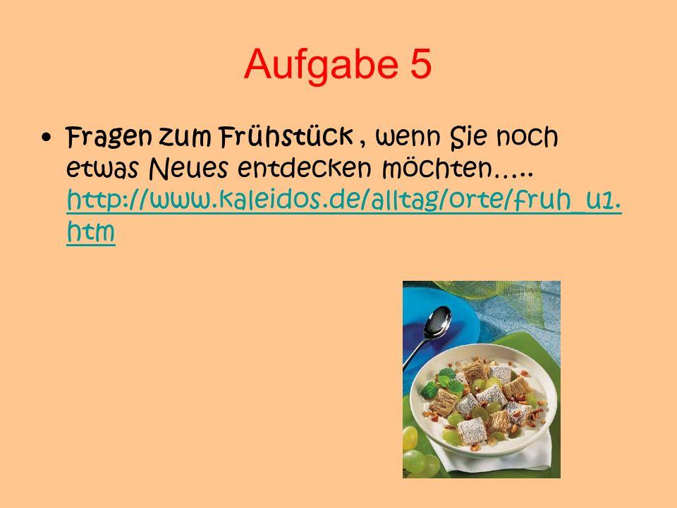 Aufgabe 5 Fragen zum Frühstück, wenn Sie noch etwas Neues entdecken möchten….. http://www.kaleidos.de/alltag/orte/fruh_u1. htm