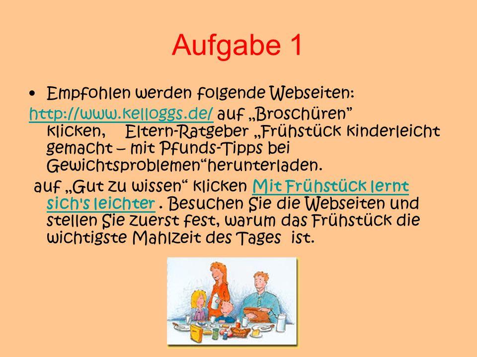 Aufgabe 1 Empfohlen werden folgende Webseiten: http://www.kelloggs.de/http://www.kelloggs.de/ auf Broschüren klicken, Eltern-Ratgeber Frühstück kinder