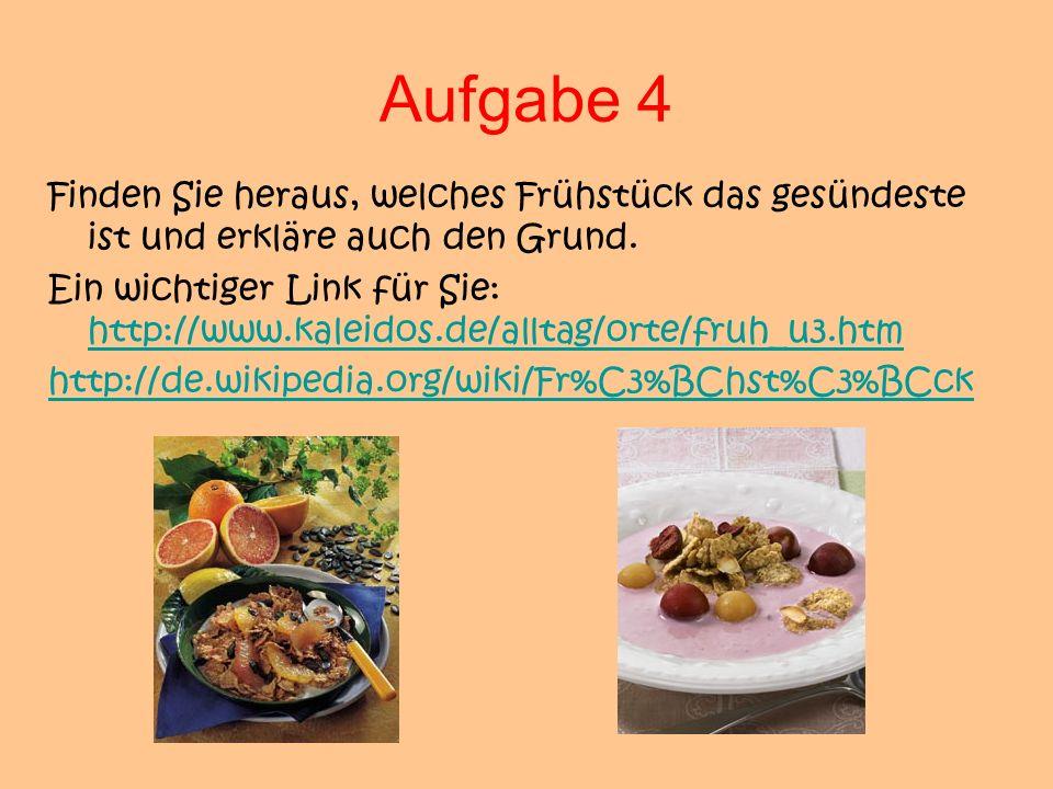 Aufgabe 4 Finden Sie heraus, welches Frühstück das gesündeste ist und erkläre auch den Grund. Ein wichtiger Link für Sie: http://www.kaleidos.de/allta