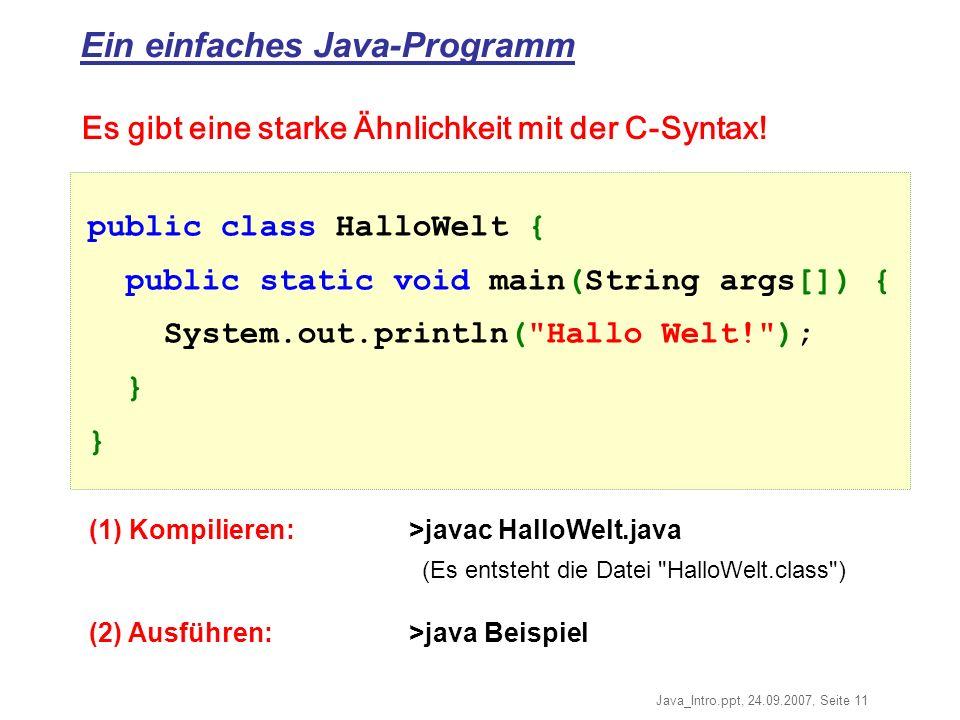 Java_Intro.ppt, 24.09.2007, Seite 11 Ein einfaches Java-Programm (1) Kompilieren:>javac HalloWelt.java (Es entsteht die Datei HalloWelt.class ) (2) Ausführen:>java Beispiel public class HalloWelt { public static void main(String args[]) { System.out.println( Hallo Welt! ); } Es gibt eine starke Ähnlichkeit mit der C-Syntax!