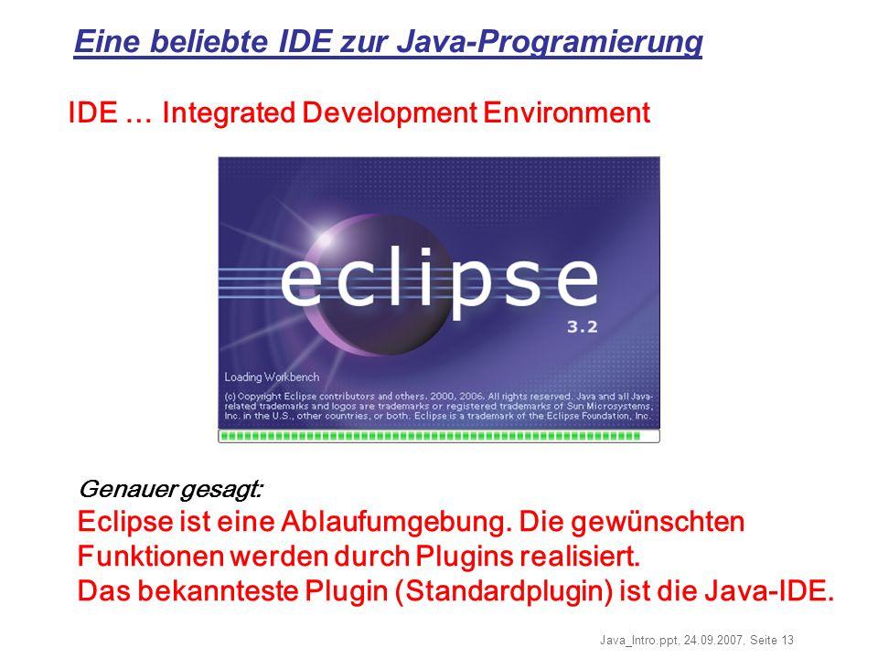 Java_Intro.ppt, 24.09.2007, Seite 13 Eine beliebte IDE zur Java-Programierung Genauer gesagt: Eclipse ist eine Ablaufumgebung.