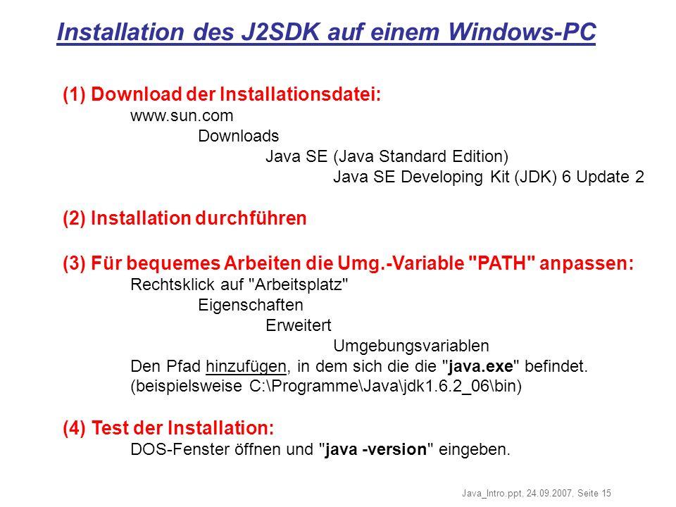 Java_Intro.ppt, 24.09.2007, Seite 15 Installation des J2SDK auf einem Windows-PC (1) Download der Installationsdatei: www.sun.com Downloads Java SE (Java Standard Edition) Java SE Developing Kit (JDK) 6 Update 2 (2) Installation durchführen (3) Für bequemes Arbeiten die Umg.-Variable PATH anpassen: Rechtsklick auf Arbeitsplatz Eigenschaften Erweitert Umgebungsvariablen Den Pfad hinzufügen, in dem sich die die java.exe befindet.