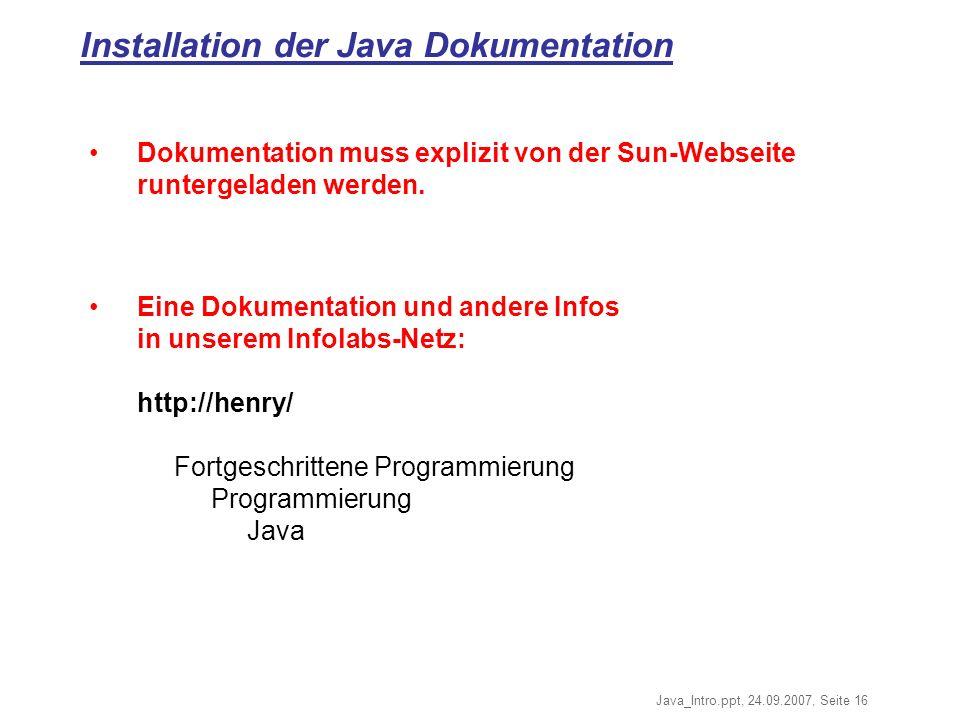 Java_Intro.ppt, 24.09.2007, Seite 16 Installation der Java Dokumentation Dokumentation muss explizit von der Sun-Webseite runtergeladen werden.