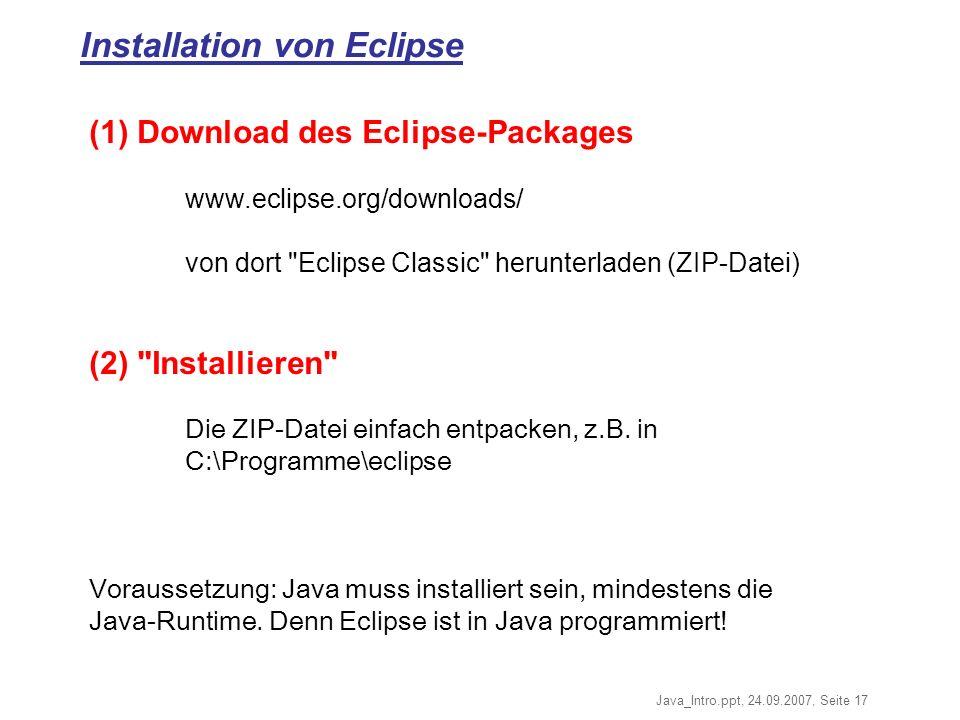 Java_Intro.ppt, 24.09.2007, Seite 17 Installation von Eclipse (1) Download des Eclipse-Packages www.eclipse.org/downloads/ von dort Eclipse Classic herunterladen (ZIP-Datei) (2) Installieren Die ZIP-Datei einfach entpacken, z.B.