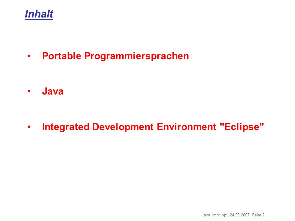 Java_Intro.ppt, 24.09.2007, Seite 2 Inhalt Portable Programmiersprachen Java Integrated Development Environment Eclipse
