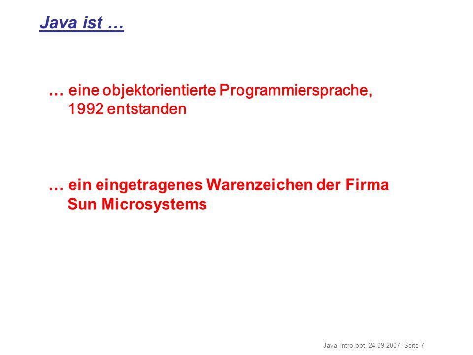 Java_Intro.ppt, 24.09.2007, Seite 7 Java ist … … eine objektorientierte Programmiersprache, 1992 entstanden … ein eingetragenes Warenzeichen der Firma Sun Microsystems