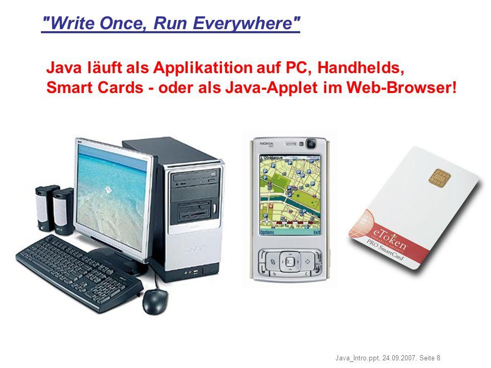 Java_Intro.ppt, 24.09.2007, Seite 8 Write Once, Run Everywhere Java läuft als Applikatition auf PC, Handhelds, Smart Cards - oder als Java-Applet im Web-Browser!