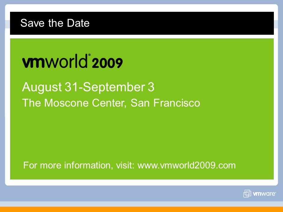 Save the Date August 31-September 3 The Moscone Center, San Francisco For more information, visit: www.vmworld2009.com