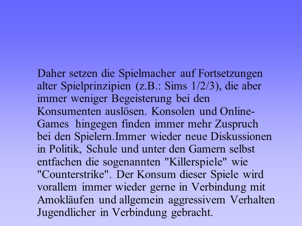 Daher setzen die Spielmacher auf Fortsetzungen alter Spielprinzipien (z.B.: Sims 1/2/3), die aber immer weniger Begeisterung bei den Konsumenten auslö