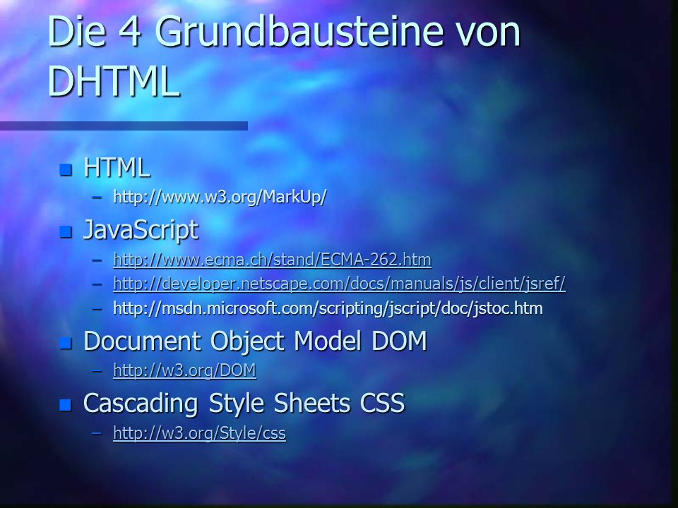 Die 4 Grundbausteine von DHTML n HTML –http://www.w3.org/MarkUp/ n JavaScript –http://www.ecma.ch/stand/ECMA-262.htm http://www.ecma.ch/stand/ECMA-262.htm –http://developer.netscape.com/docs/manuals/js/client/jsref/ http://developer.netscape.com/docs/manuals/js/client/jsref/ –http://msdn.microsoft.com/scripting/jscript/doc/jstoc.htm n Document Object Model DOM –http://w3.org/DOM http://w3.org/DOM n Cascading Style Sheets CSS –http://w3.org/Style/css http://w3.org/Style/css