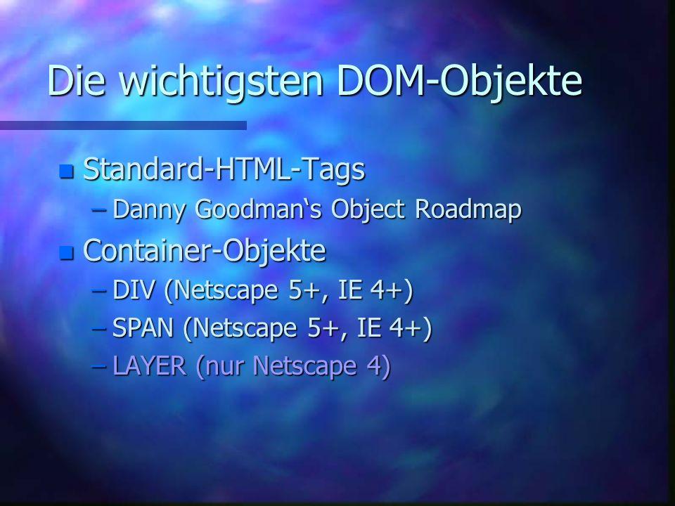 Die wichtigsten DOM-Objekte n Standard-HTML-Tags –Danny Goodmans Object Roadmap n Container-Objekte –DIV (Netscape 5+, IE 4+) –SPAN (Netscape 5+, IE 4+) –LAYER (nur Netscape 4)