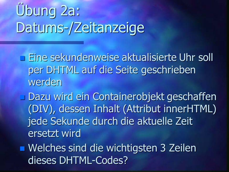 Übung 2a: Datums-/Zeitanzeige n Eine sekundenweise aktualisierte Uhr soll per DHTML auf die Seite geschrieben werden n Dazu wird ein Containerobjekt geschaffen (DIV), dessen Inhalt (Attribut innerHTML) jede Sekunde durch die aktuelle Zeit ersetzt wird n Welches sind die wichtigsten 3 Zeilen dieses DHTML-Codes
