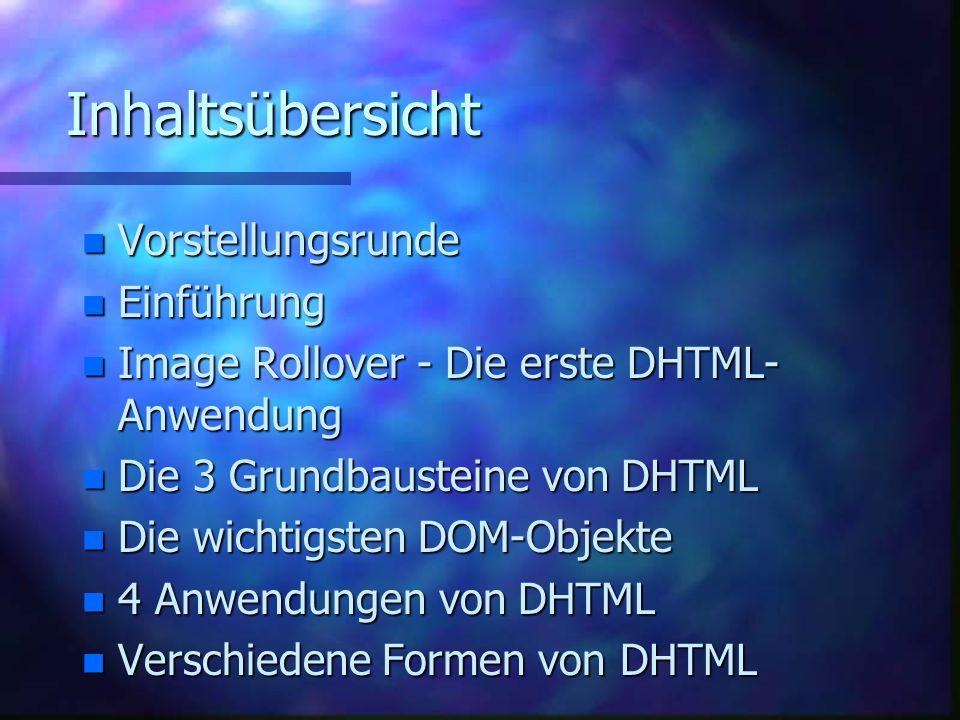 Inhaltsübersicht n Vorstellungsrunde n Einführung n Image Rollover - Die erste DHTML- Anwendung n Die 3 Grundbausteine von DHTML n Die wichtigsten DOM-Objekte n 4 Anwendungen von DHTML n Verschiedene Formen von DHTML