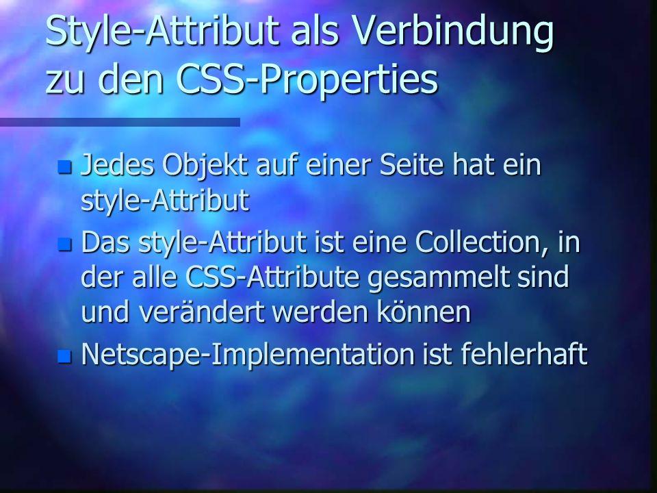 Style-Attribut als Verbindung zu den CSS-Properties n Jedes Objekt auf einer Seite hat ein style-Attribut n Das style-Attribut ist eine Collection, in der alle CSS-Attribute gesammelt sind und verändert werden können n Netscape-Implementation ist fehlerhaft