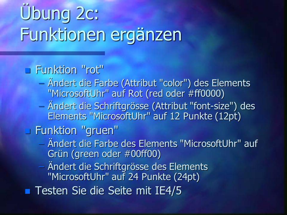 Übung 2c: Funktionen ergänzen n Funktion rot –Ändert die Farbe (Attribut color ) des Elements MicrosoftUhr auf Rot (red oder #ff0000) –Ändert die Schriftgrösse (Attribut font-size ) des Elements MicrosoftUhr auf 12 Punkte (12pt) n Funktion gruen –Ändert die Farbe des Elements MicrosoftUhr auf Grün (green oder #00ff00) –Ändert die Schriftgrösse des Elements MicrosoftUhr auf 24 Punkte (24pt) n Testen Sie die Seite mit IE4/5