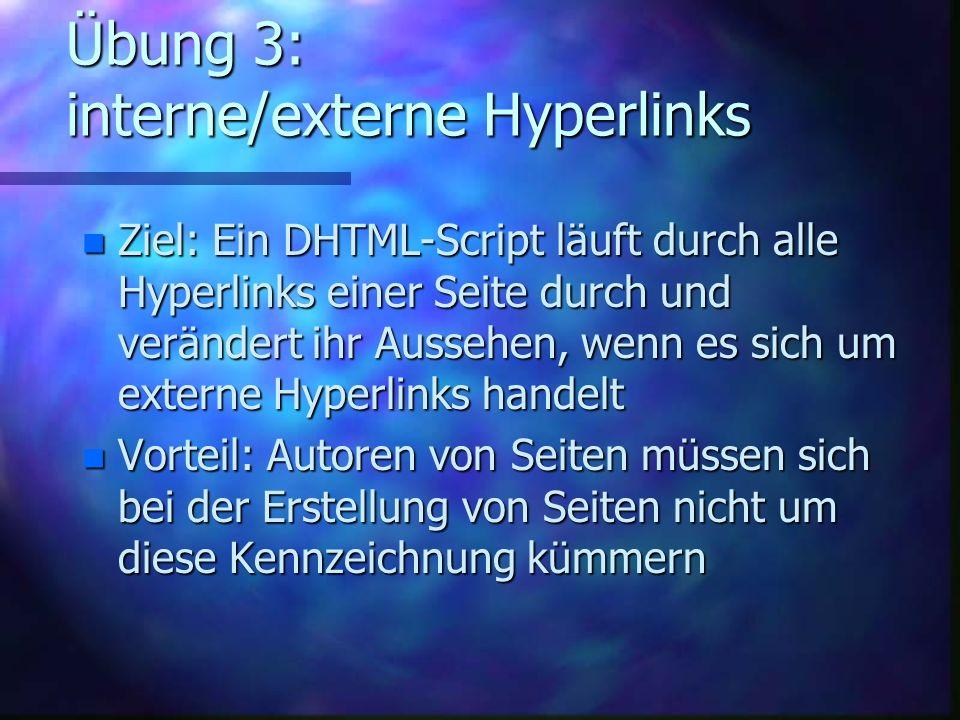 Übung 3: interne/externe Hyperlinks n Ziel: Ein DHTML-Script läuft durch alle Hyperlinks einer Seite durch und verändert ihr Aussehen, wenn es sich um externe Hyperlinks handelt n Vorteil: Autoren von Seiten müssen sich bei der Erstellung von Seiten nicht um diese Kennzeichnung kümmern