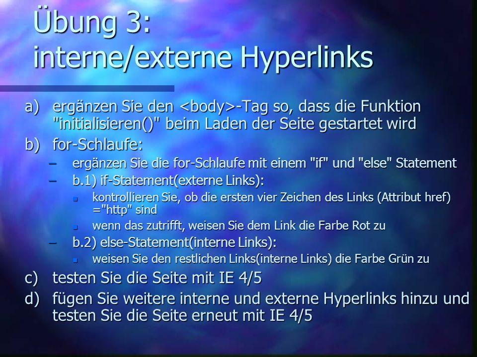 Übung 3: interne/externe Hyperlinks a)ergänzen Sie den -Tag so, dass die Funktion initialisieren() beim Laden der Seite gestartet wird b)for-Schlaufe: –ergänzen Sie die for-Schlaufe mit einem if und else Statement –b.1) if-Statement(externe Links): n kontrollieren Sie, ob die ersten vier Zeichen des Links (Attribut href) = http sind n wenn das zutrifft, weisen Sie dem Link die Farbe Rot zu –b.2) else-Statement(interne Links): n weisen Sie den restlichen Links(interne Links) die Farbe Grün zu c)testen Sie die Seite mit IE 4/5 d)fügen Sie weitere interne und externe Hyperlinks hinzu und testen Sie die Seite erneut mit IE 4/5