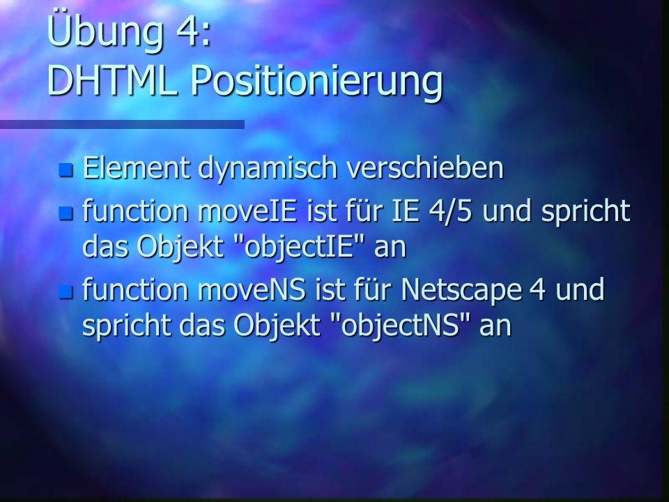 Übung 4: DHTML Positionierung n Element dynamisch verschieben n function moveIE ist für IE 4/5 und spricht das Objekt objectIE an n function moveNS ist für Netscape 4 und spricht das Objekt objectNS an