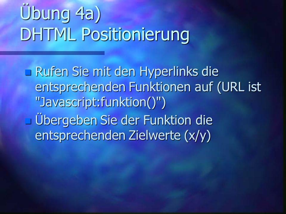 Übung 4a) DHTML Positionierung n Rufen Sie mit den Hyperlinks die entsprechenden Funktionen auf (URL ist Javascript:funktion() ) n Übergeben Sie der Funktion die entsprechenden Zielwerte (x/y)