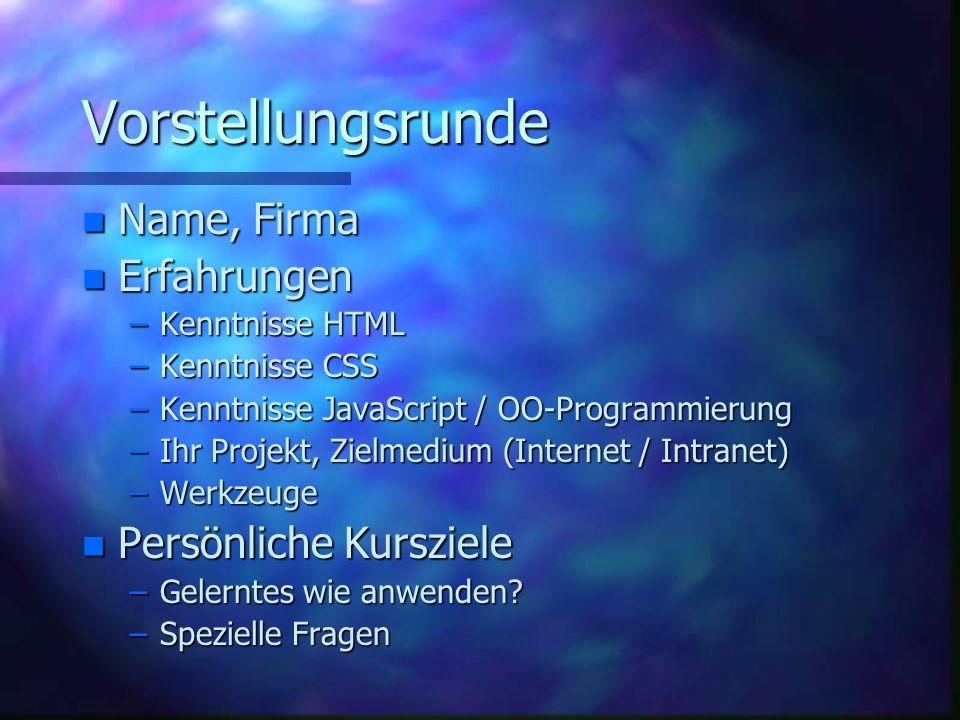 Vorstellungsrunde n Name, Firma n Erfahrungen –Kenntnisse HTML –Kenntnisse CSS –Kenntnisse JavaScript / OO-Programmierung –Ihr Projekt, Zielmedium (Internet / Intranet) –Werkzeuge n Persönliche Kursziele –Gelerntes wie anwenden.