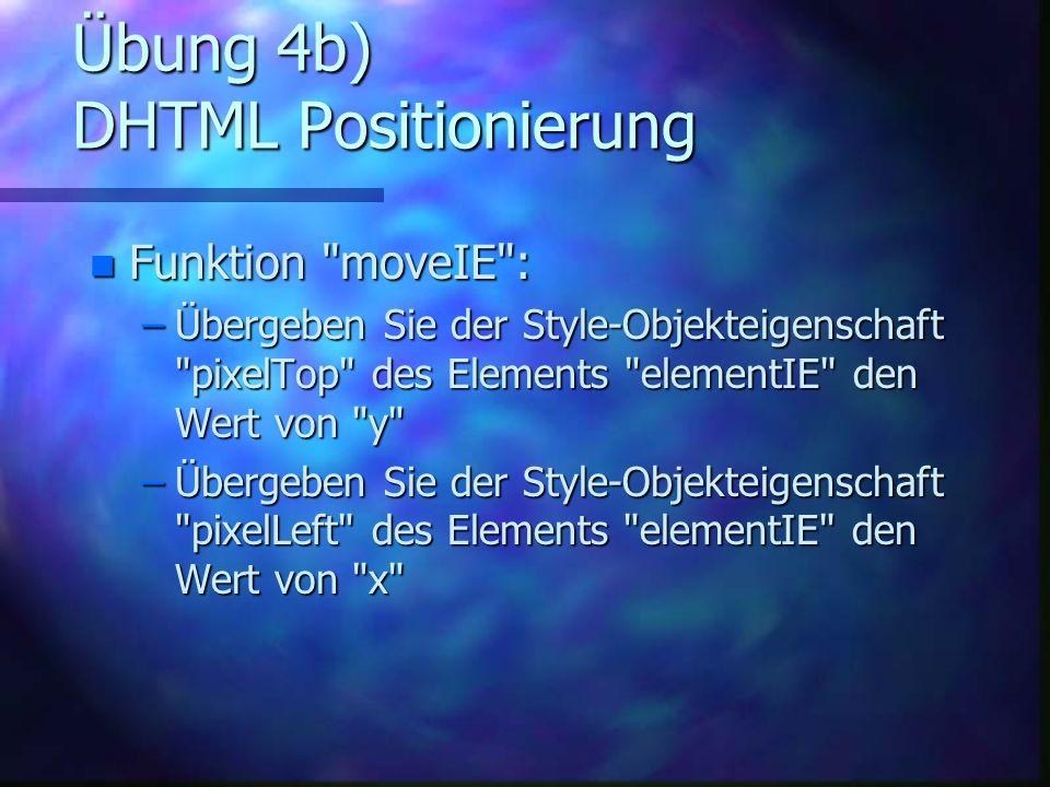 Übung 4b) DHTML Positionierung n Funktion moveIE : –Übergeben Sie der Style-Objekteigenschaft pixelTop des Elements elementIE den Wert von y –Übergeben Sie der Style-Objekteigenschaft pixelLeft des Elements elementIE den Wert von x
