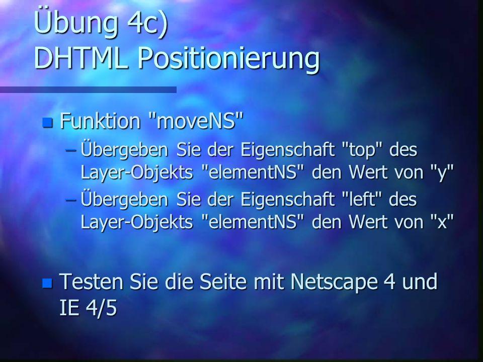 Übung 4c) DHTML Positionierung n Funktion moveNS –Übergeben Sie der Eigenschaft top des Layer-Objekts elementNS den Wert von y –Übergeben Sie der Eigenschaft left des Layer-Objekts elementNS den Wert von x n Testen Sie die Seite mit Netscape 4 und IE 4/5