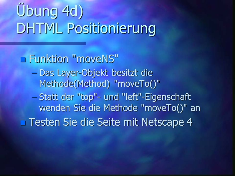 Übung 4d) DHTML Positionierung n Funktion moveNS –Das Layer-Objekt besitzt die Methode(Method) moveTo() –Statt der top - und left -Eigenschaft wenden Sie die Methode moveTo() an n Testen Sie die Seite mit Netscape 4