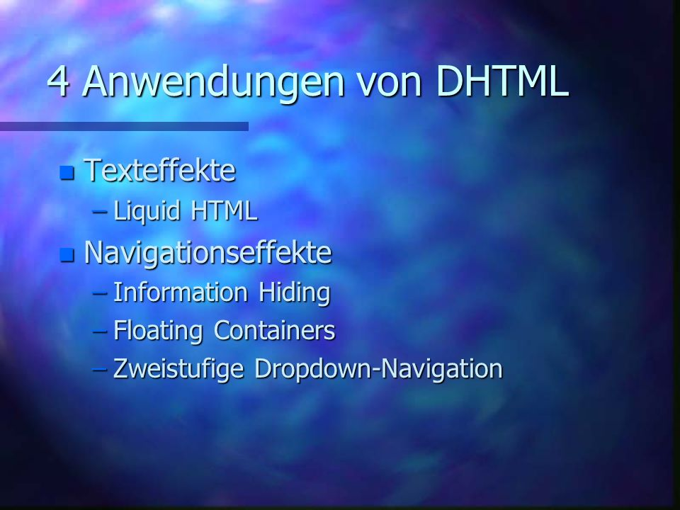 4 Anwendungen von DHTML n Texteffekte –Liquid HTML n Navigationseffekte –Information Hiding –Floating Containers –Zweistufige Dropdown-Navigation