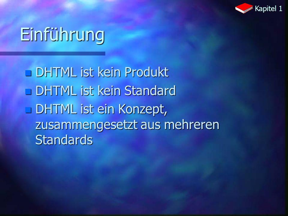 Einführung n DHTML ist kein Produkt n DHTML ist kein Standard n DHTML ist ein Konzept, zusammengesetzt aus mehreren Standards Kapitel 1