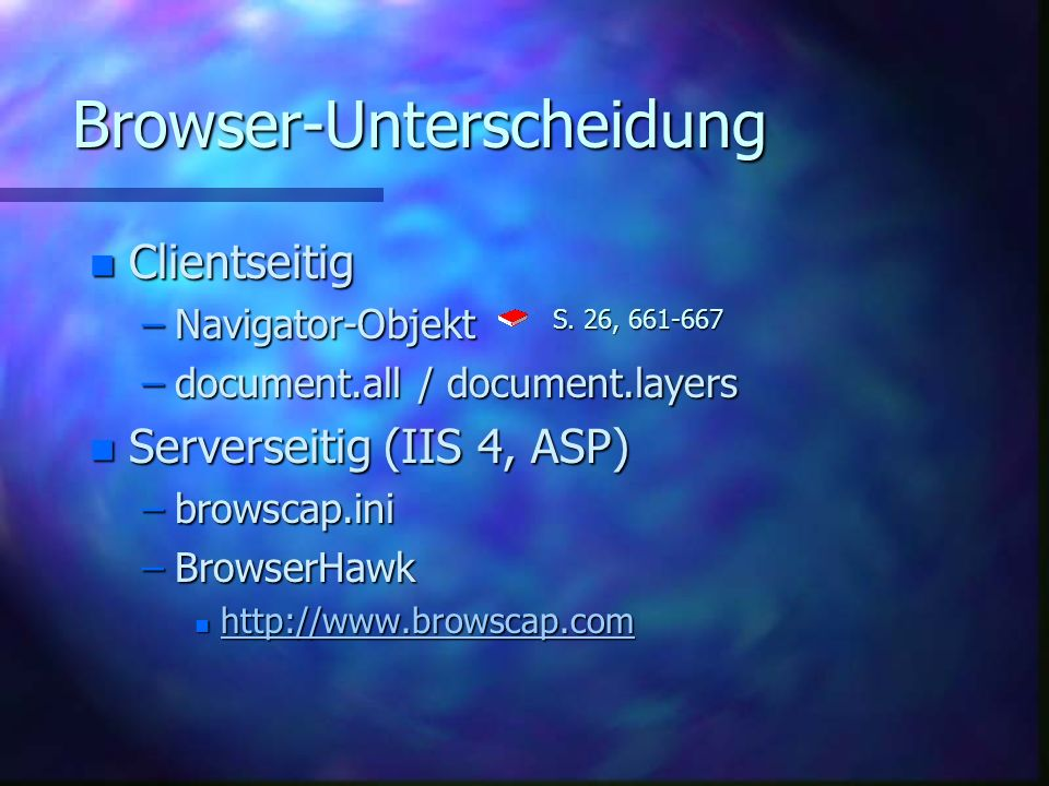 Browser-Unterscheidung n Clientseitig –Navigator-Objekt –document.all / document.layers n Serverseitig (IIS 4, ASP) –browscap.ini –BrowserHawk n http://www.browscap.com http://www.browscap.com S.