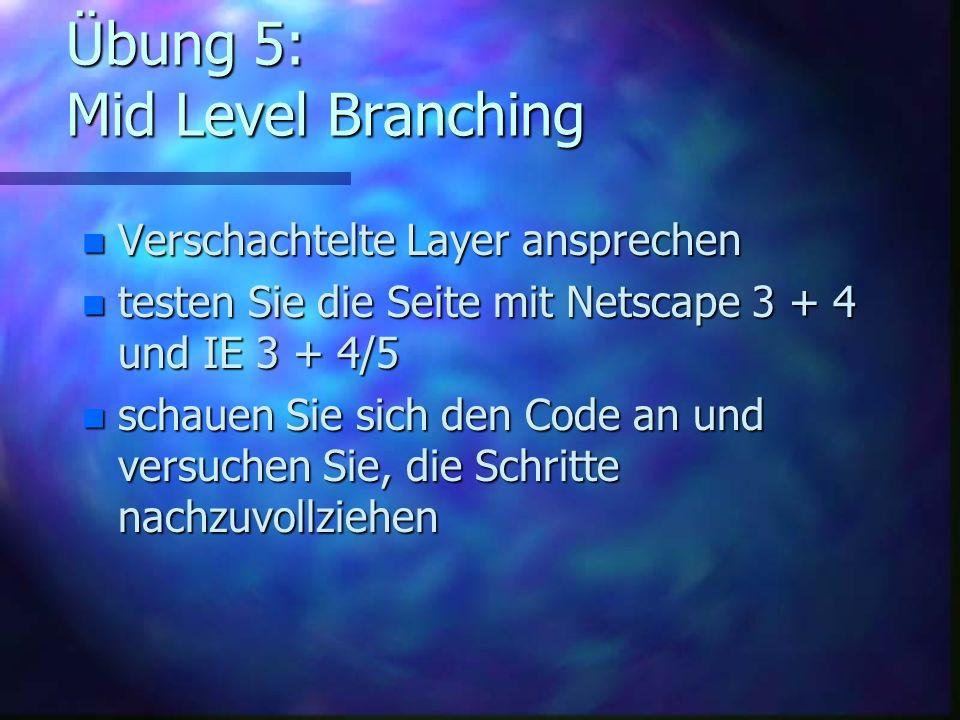 Übung 5: Mid Level Branching n Verschachtelte Layer ansprechen n testen Sie die Seite mit Netscape 3 + 4 und IE 3 + 4/5 n schauen Sie sich den Code an und versuchen Sie, die Schritte nachzuvollziehen