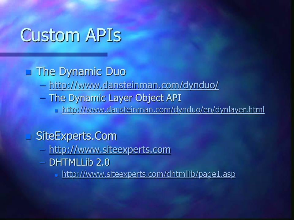 Custom APIs n The Dynamic Duo –http://www.dansteinman.com/dynduo/ http://www.dansteinman.com/dynduo/ –The Dynamic Layer Object API n http://www.dansteinman.com/dynduo/en/dynlayer.html http://www.dansteinman.com/dynduo/en/dynlayer.html n SiteExperts.Com –http://www.siteexperts.com http://www.siteexperts.com –DHTMLLib 2.0 n http://www.siteexperts.com/dhtmllib/page1.asp http://www.siteexperts.com/dhtmllib/page1.asp