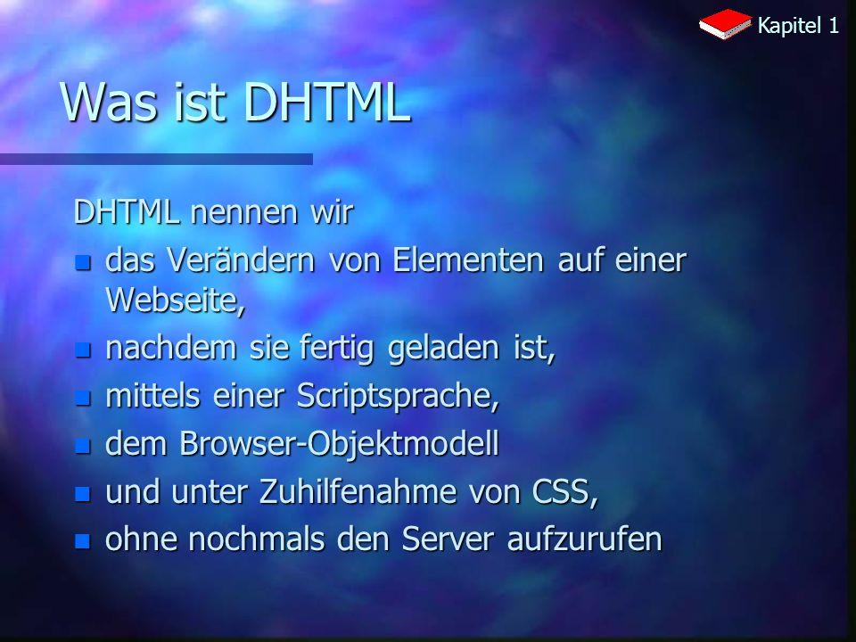 Was ist DHTML DHTML nennen wir n das Verändern von Elementen auf einer Webseite, n nachdem sie fertig geladen ist, n mittels einer Scriptsprache, n dem Browser-Objektmodell n und unter Zuhilfenahme von CSS, n ohne nochmals den Server aufzurufen Kapitel 1