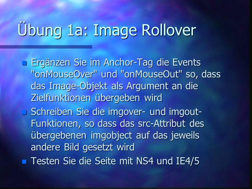 Übung 1a: Image Rollover n Ergänzen Sie im Anchor-Tag die Events onMouseOver und onMouseOut so, dass das Image-Objekt als Argument an die Zielfunktionen übergeben wird n Schreiben Sie die imgover- und imgout- Funktionen, so dass das src-Attribut des übergebenen imgobject auf das jeweils andere Bild gesetzt wird n Testen Sie die Seite mit NS4 und IE4/5