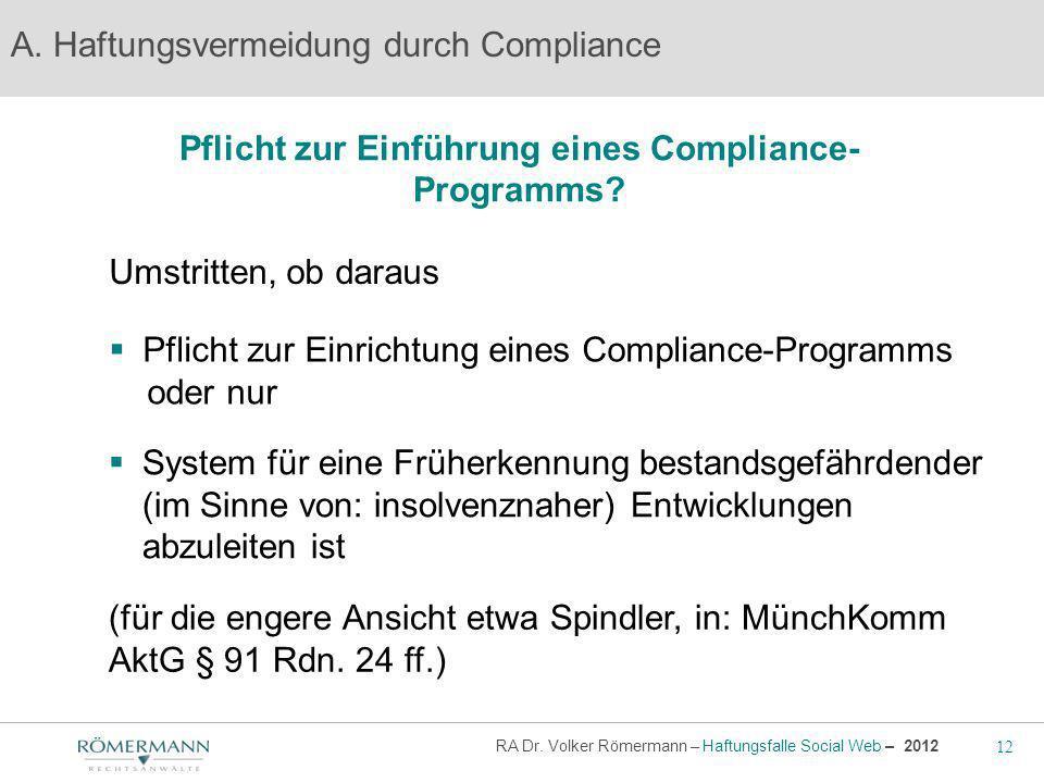 12 RA Dr. Volker Römermann – Haftungsfalle Social Web – 2012 Pflicht zur Einführung eines Compliance- Programms? A. Haftungsvermeidung durch Complianc
