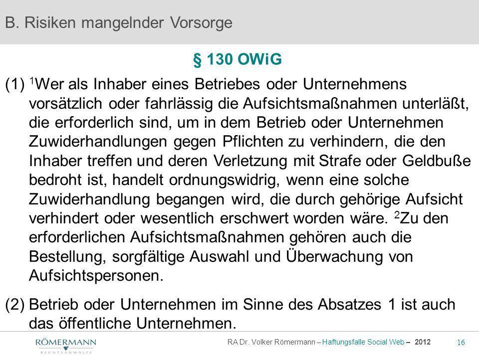 16 RA Dr. Volker Römermann – Haftungsfalle Social Web – 2012 § 130 OWiG B. Risiken mangelnder Vorsorge (1) 1 Wer als Inhaber eines Betriebes oder Unte