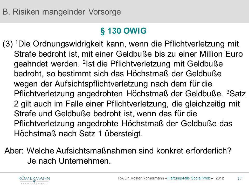 17 RA Dr. Volker Römermann – Haftungsfalle Social Web – 2012 § 130 OWiG B. Risiken mangelnder Vorsorge (3) 1 Die Ordnungswidrigkeit kann, wenn die Pfl