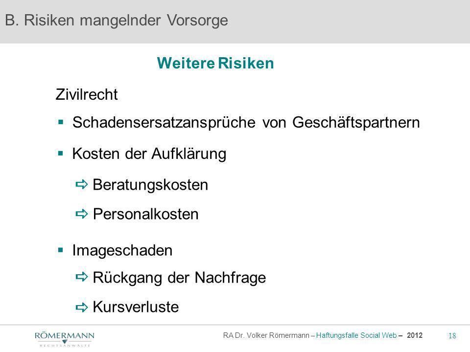 18 RA Dr. Volker Römermann – Haftungsfalle Social Web – 2012 Weitere Risiken B. Risiken mangelnder Vorsorge Zivilrecht Kosten der Aufklärung Schadense
