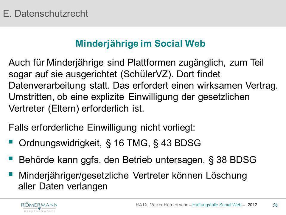 56 RA Dr. Volker Römermann – Haftungsfalle Social Web – 2012 Minderjährige im Social Web E. Datenschutzrecht Auch für Minderjährige sind Plattformen z
