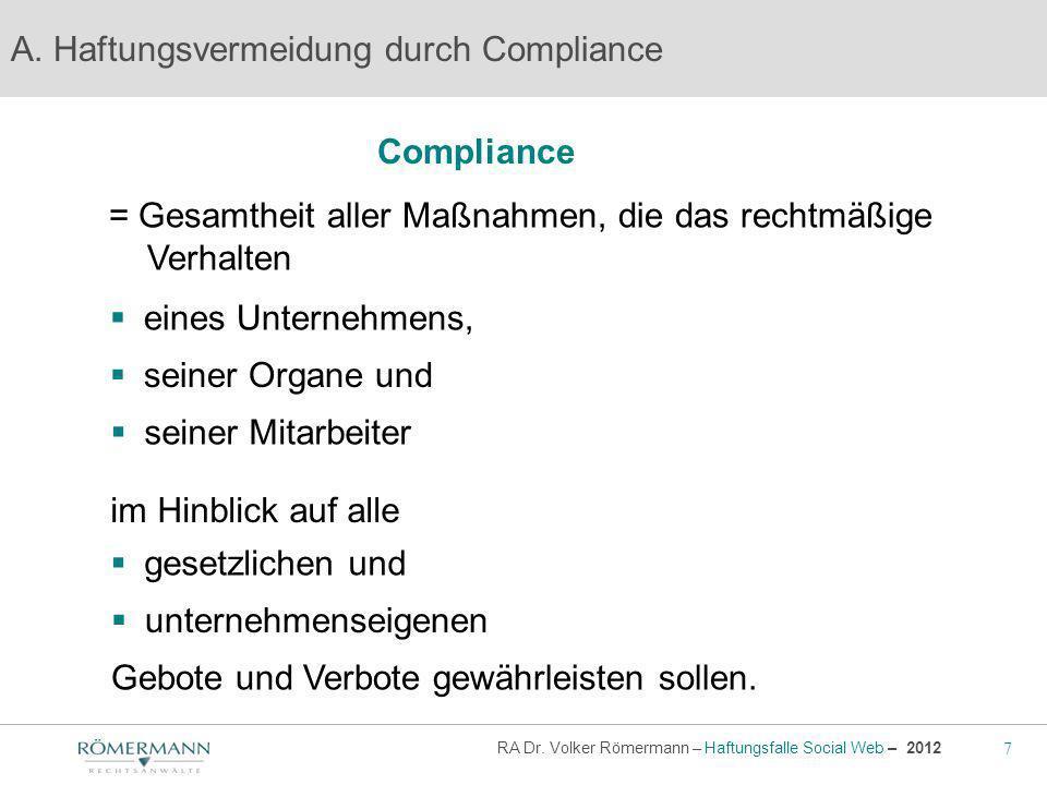 7 RA Dr. Volker Römermann – Haftungsfalle Social Web – 2012 Compliance A. Haftungsvermeidung durch Compliance = Gesamtheit aller Maßnahmen, die das re