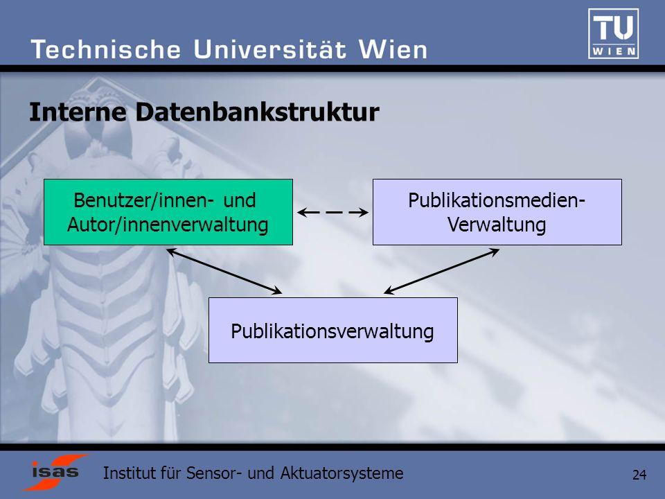 Institut für Sensor- und Aktuatorsysteme 24 Interne Datenbankstruktur Publikationsverwaltung Benutzer/innen- und Autor/innenverwaltung Publikationsmedien- Verwaltung