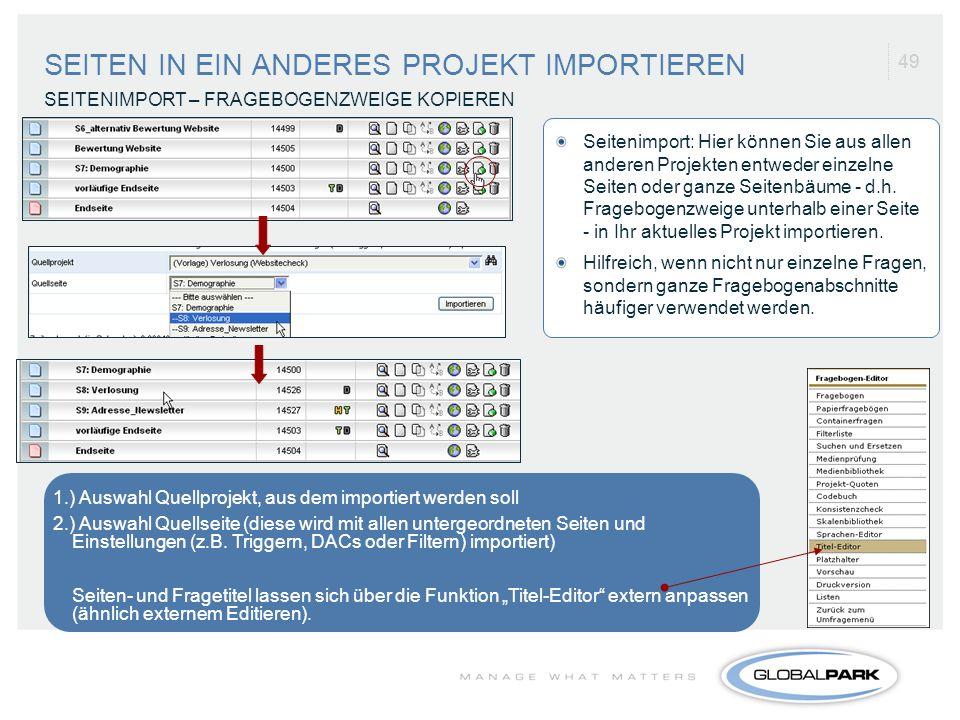 49 SEITEN IN EIN ANDERES PROJEKT IMPORTIEREN SEITENIMPORT – FRAGEBOGENZWEIGE KOPIEREN 1.) Auswahl Quellprojekt, aus dem importiert werden soll 2.) Aus