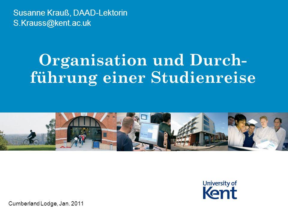 Organisation und Durch- führung einer Studienreise Susanne Krauß, DAAD-Lektorin S.Krauss@kent.ac.uk Cumberland Lodge, Jan. 2011