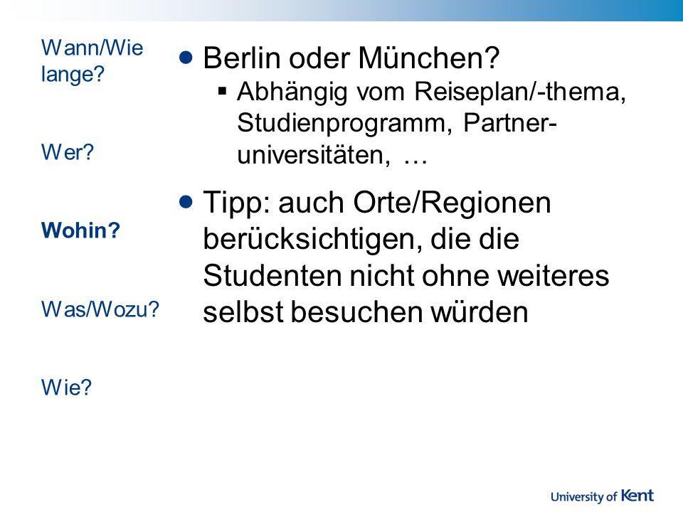 Berlin oder München? Abhängig vom Reiseplan/-thema, Studienprogramm, Partner- universitäten, … Tipp: auch Orte/Regionen berücksichtigen, die die Stude