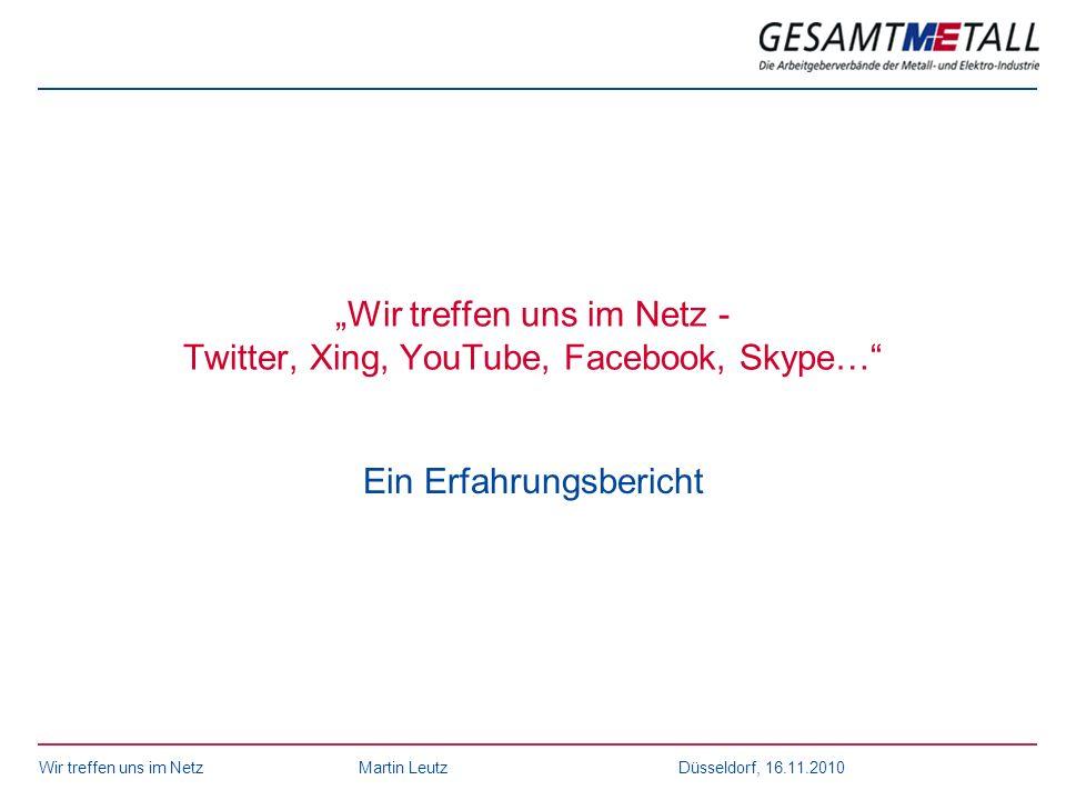 Wir treffen uns im NetzMartin Leutz Düsseldorf, 16.11.2010 Wir treffen uns im Netz - Twitter, Xing, YouTube, Facebook, Skype… Ein Erfahrungsbericht