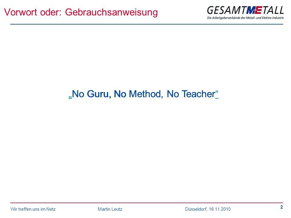 Wir treffen uns im NetzMartin Leutz Düsseldorf, 16.11.2010 2 Vorwort oder: Gebrauchsanweisung No Guru, No Method, No TeacherNo Guru, No Method, No Tea