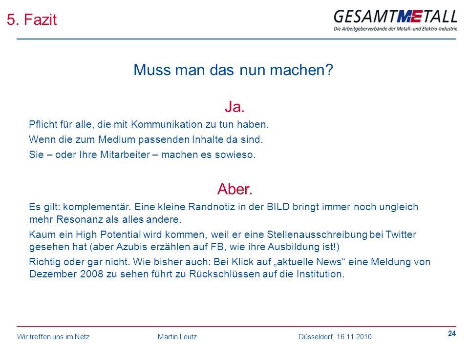 Wir treffen uns im NetzMartin Leutz Düsseldorf, 16.11.2010 24 5. Fazit Muss man das nun machen? Ja. Pflicht für alle, die mit Kommunikation zu tun hab